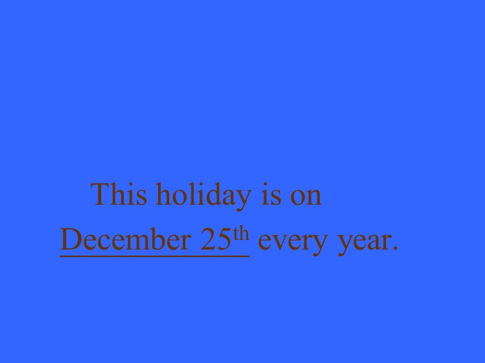 This holiday is on December 25 th every year.