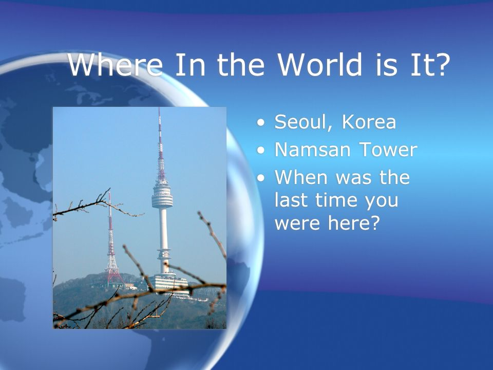 Where In the World is It. Seoul, Korea Namsan Tower When was the last time you were here.