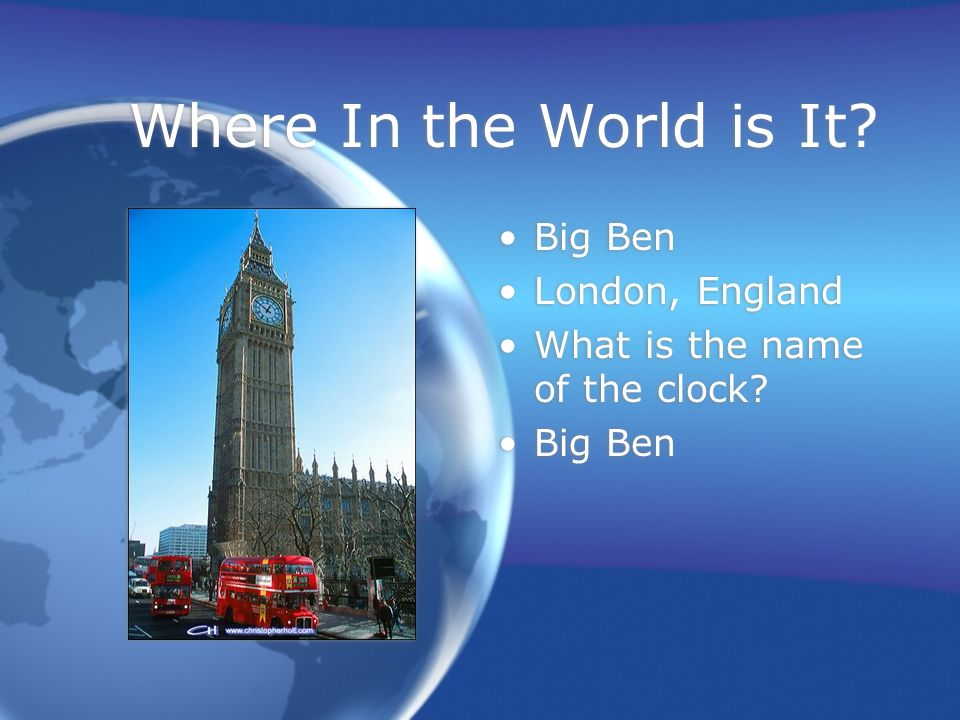 Where In the World is It. Big Ben London, England What is the name of the clock.