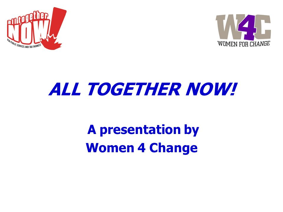 ALL TOGETHER NOW! A presentation by Women 4 Change