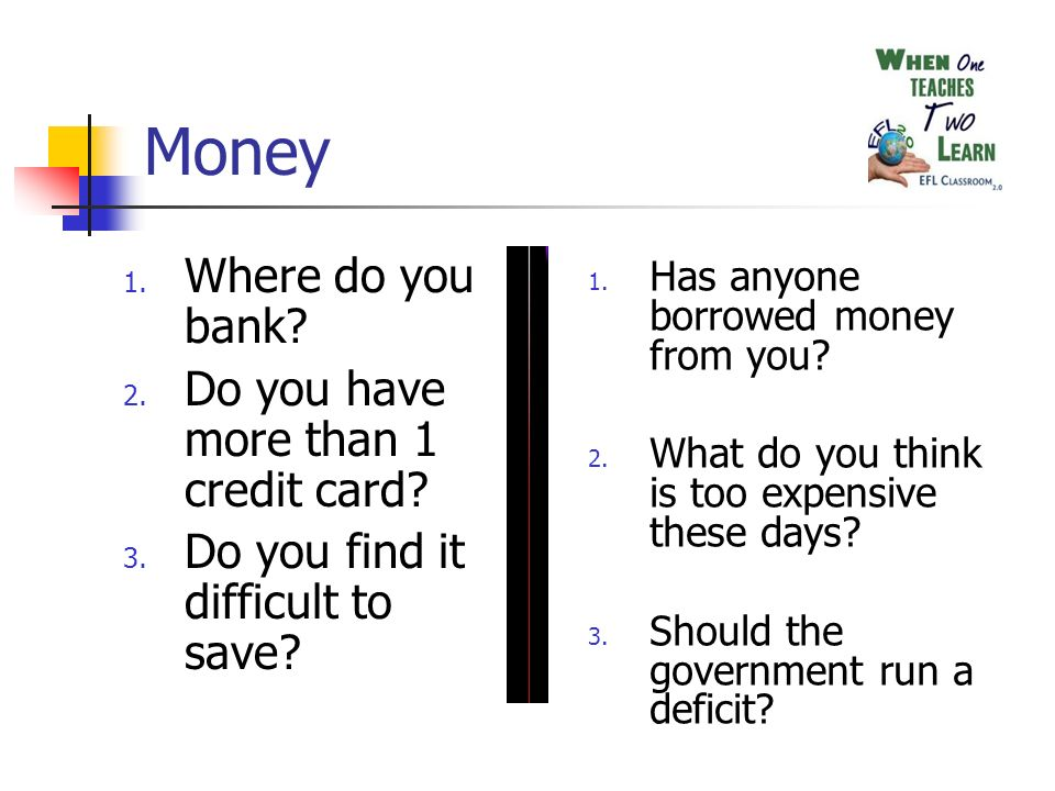 Money 1. Where do you bank. 2. Do you have more than 1 credit card.