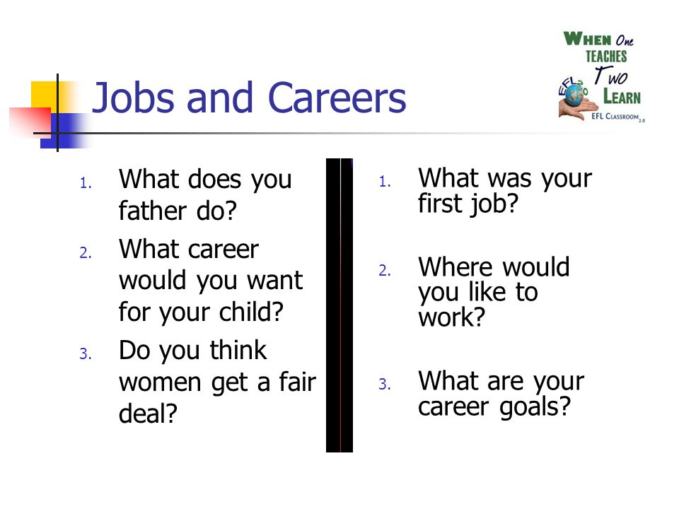 Jobs and Careers 1. What does you father do. 2. What career would you want for your child.