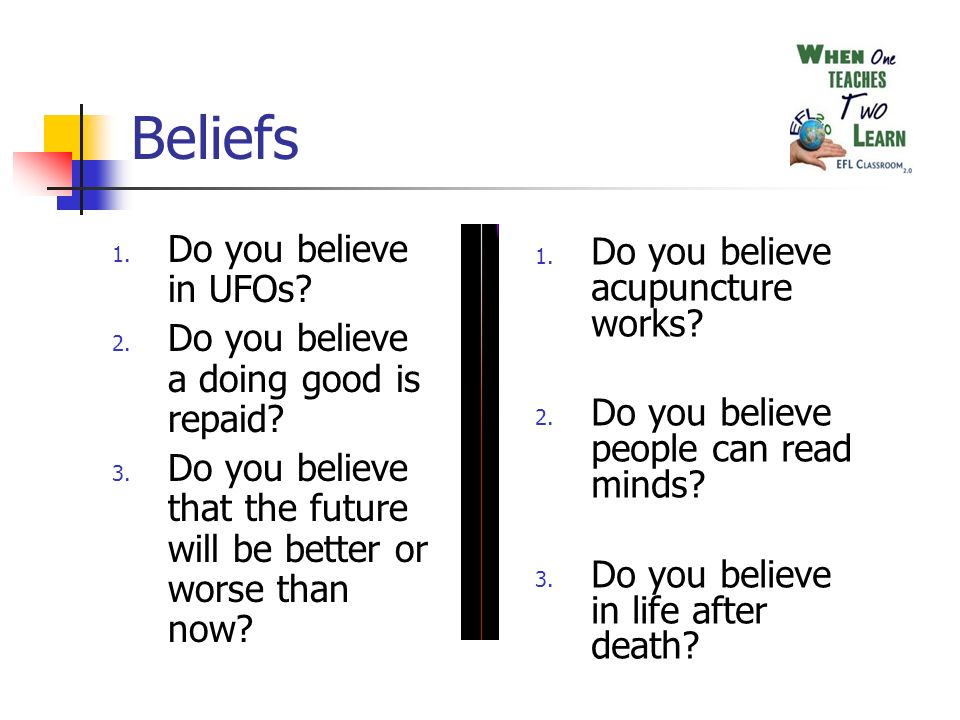 Beliefs 1. Do you believe in UFOs. 2. Do you believe a doing good is repaid.