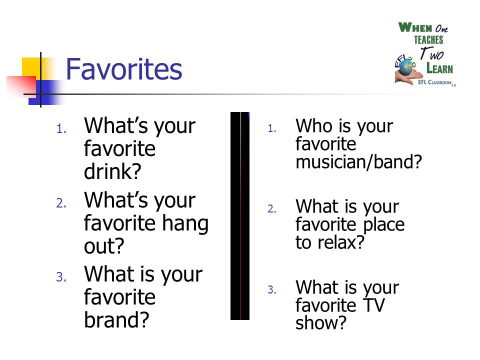 Favorites 1. Whats your favorite drink. 2. Whats your favorite hang out.