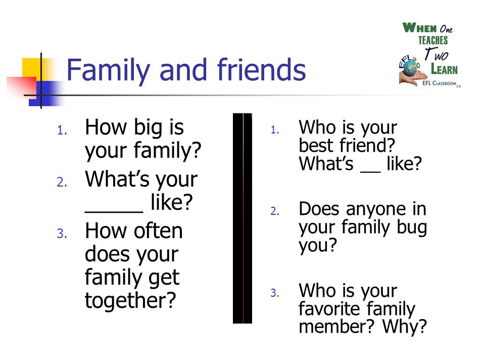 Family and friends 1. How big is your family. 2.