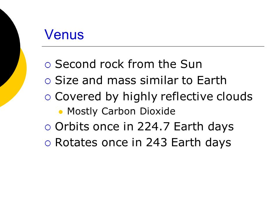 Venus Second rock from the Sun Size and mass similar to Earth Covered by highly reflective clouds Mostly Carbon Dioxide Orbits once in 224.7 Earth days Rotates once in 243 Earth days
