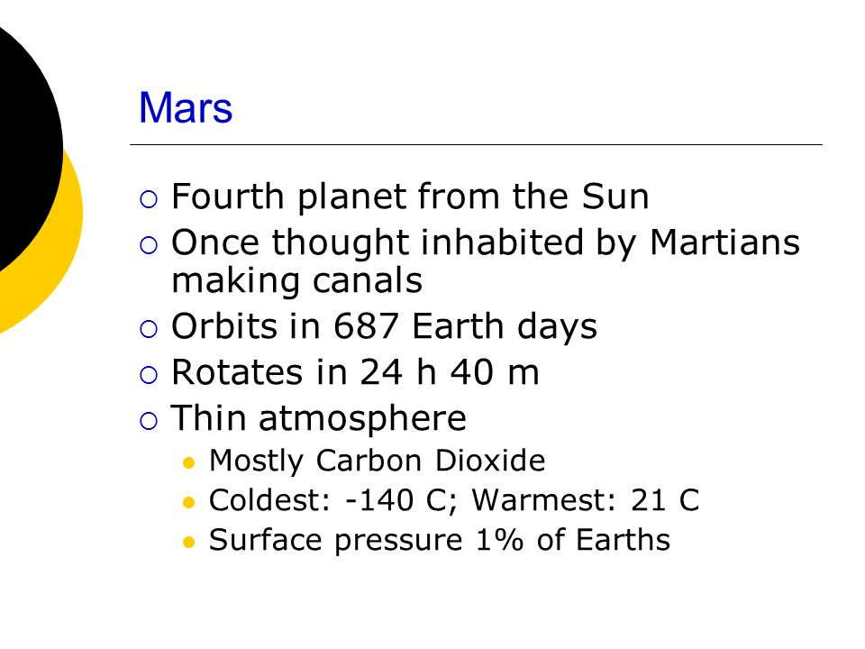Mars Fourth planet from the Sun Once thought inhabited by Martians making canals Orbits in 687 Earth days Rotates in 24 h 40 m Thin atmosphere Mostly Carbon Dioxide Coldest: -140 C; Warmest: 21 C Surface pressure 1% of Earths