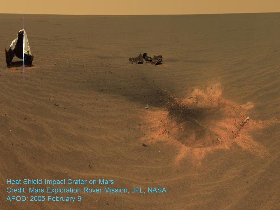 Heat Shield Impact Crater on Mars Credit: Mars Exploration Rover Mission, JPL, NASA APOD: 2005 February 9