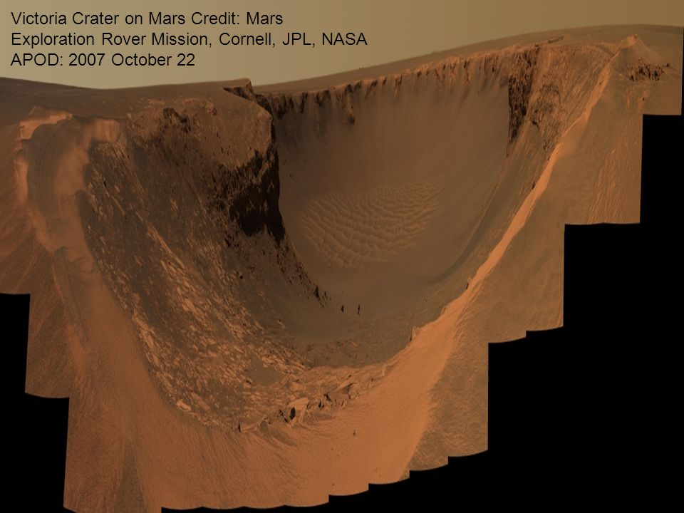 55 Victoria Crater on Mars Credit: Mars Exploration Rover Mission, Cornell, JPL, NASA APOD: 2007 October 22