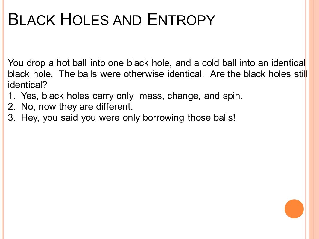 B LACK H OLES AND E NTROPY You drop a hot ball into one black hole, and a cold ball into an identical black hole.