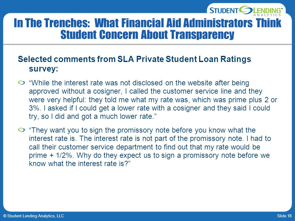 Slide 18© Student Lending Analytics, LLC In The Trenches: What Financial Aid Administrators Think Student Concern About Transparency Selected comments from SLA Private Student Loan Ratings survey: While the interest rate was not disclosed on the website after being approved without a cosigner, I called the customer service line and they were very helpful: they told me what my rate was, which was prime plus 2 or 3%.