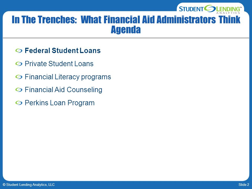 Slide 2© Student Lending Analytics, LLC In The Trenches: What Financial Aid Administrators Think Agenda Federal Student Loans Private Student Loans Financial Literacy programs Financial Aid Counseling Perkins Loan Program
