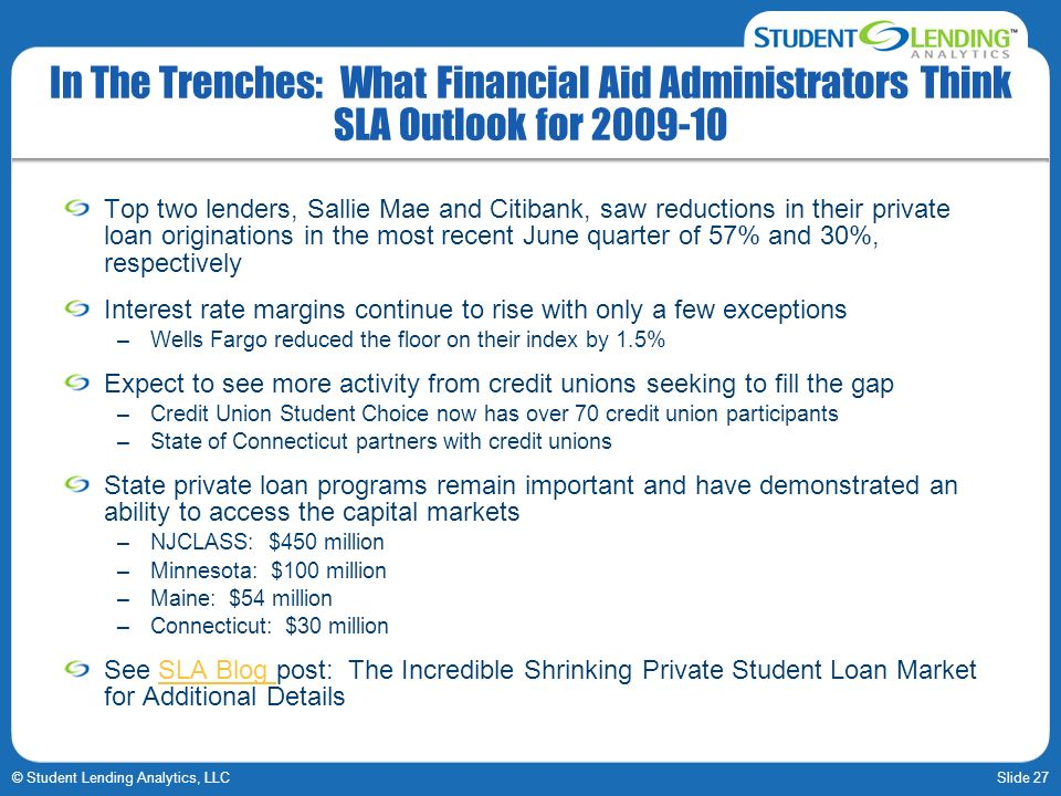 Slide 27© Student Lending Analytics, LLC In The Trenches: What Financial Aid Administrators Think SLA Outlook for 2009-10 Top two lenders, Sallie Mae and Citibank, saw reductions in their private loan originations in the most recent June quarter of 57% and 30%, respectively Interest rate margins continue to rise with only a few exceptions –Wells Fargo reduced the floor on their index by 1.5% Expect to see more activity from credit unions seeking to fill the gap –Credit Union Student Choice now has over 70 credit union participants –State of Connecticut partners with credit unions State private loan programs remain important and have demonstrated an ability to access the capital markets –NJCLASS: $450 million –Minnesota: $100 million –Maine: $54 million –Connecticut: $30 million See SLA Blog post: The Incredible Shrinking Private Student Loan Market for Additional DetailsSLA Blog