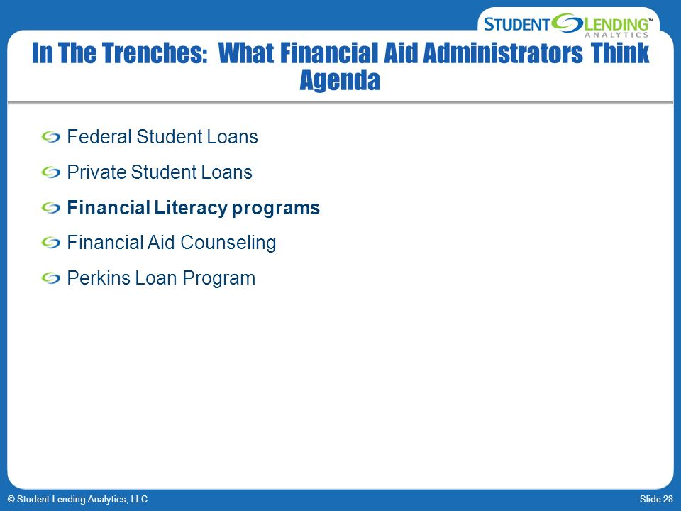 Slide 28© Student Lending Analytics, LLC In The Trenches: What Financial Aid Administrators Think Agenda Federal Student Loans Private Student Loans Financial Literacy programs Financial Aid Counseling Perkins Loan Program