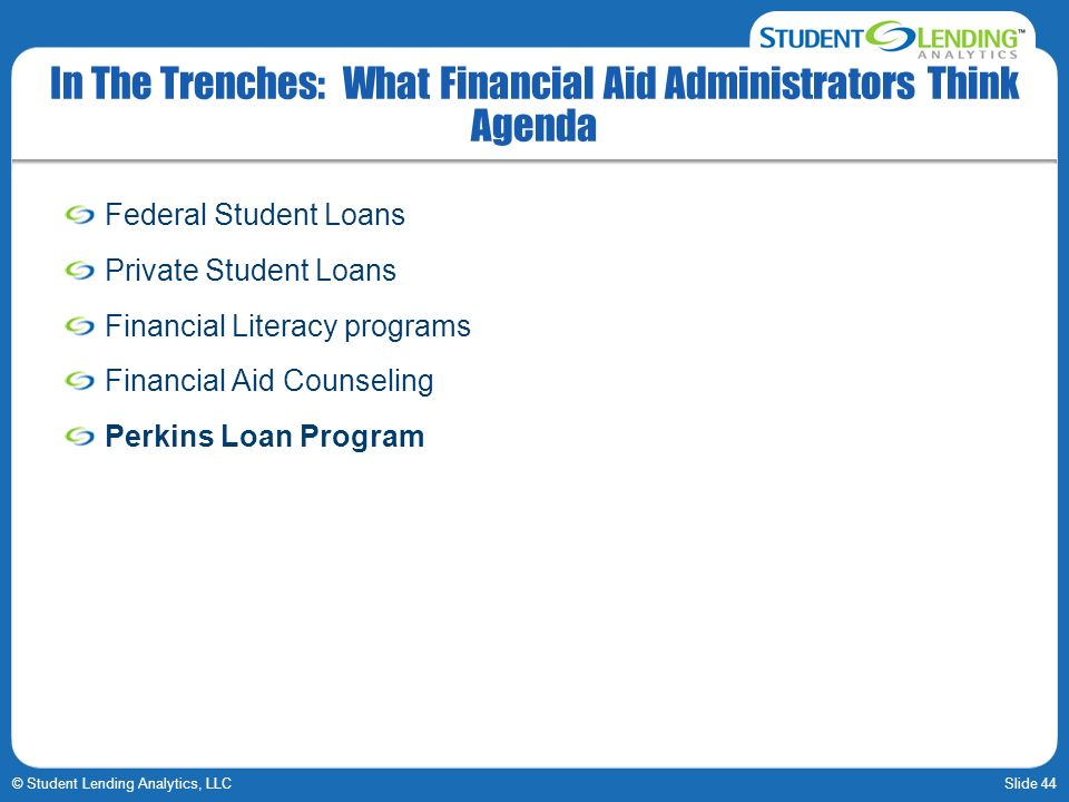 Slide 44© Student Lending Analytics, LLC In The Trenches: What Financial Aid Administrators Think Agenda Federal Student Loans Private Student Loans Financial Literacy programs Financial Aid Counseling Perkins Loan Program