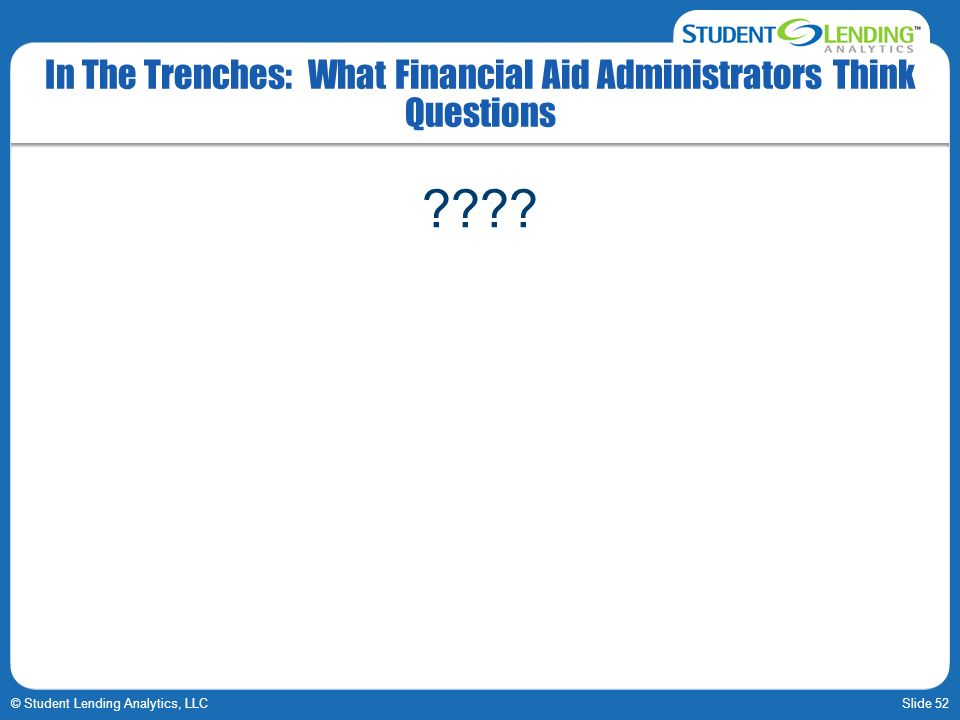 Slide 52© Student Lending Analytics, LLC In The Trenches: What Financial Aid Administrators Think Questions