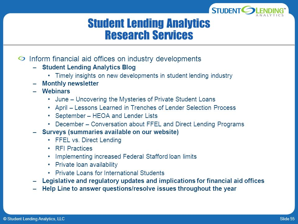 Slide 55© Student Lending Analytics, LLC Student Lending Analytics Research Services Inform financial aid offices on industry developments –Student Lending Analytics Blog Timely insights on new developments in student lending industry –Monthly newsletter –Webinars June – Uncovering the Mysteries of Private Student Loans April – Lessons Learned in Trenches of Lender Selection Process September – HEOA and Lender Lists December – Conversation about FFEL and Direct Lending Programs –Surveys (summaries available on our website) FFEL vs.