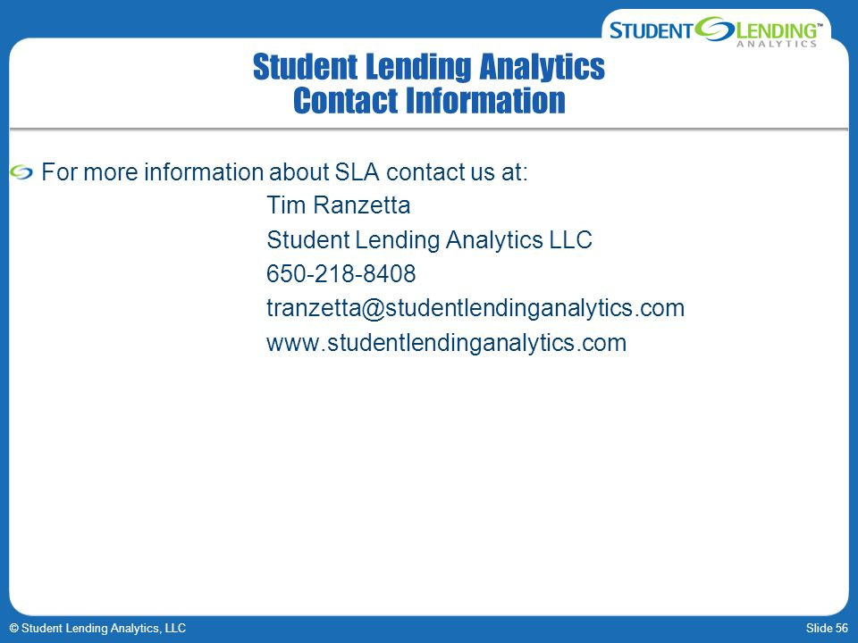 Slide 56© Student Lending Analytics, LLC Student Lending Analytics Contact Information For more information about SLA contact us at: Tim Ranzetta Student Lending Analytics LLC 650-218-8408 tranzetta@studentlendinganalytics.com www.studentlendinganalytics.com