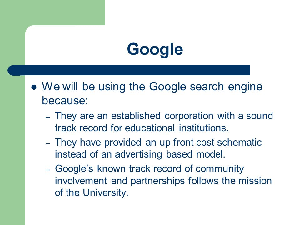 Google We will be using the Google search engine because: – They are an established corporation with a sound track record for educational institutions.