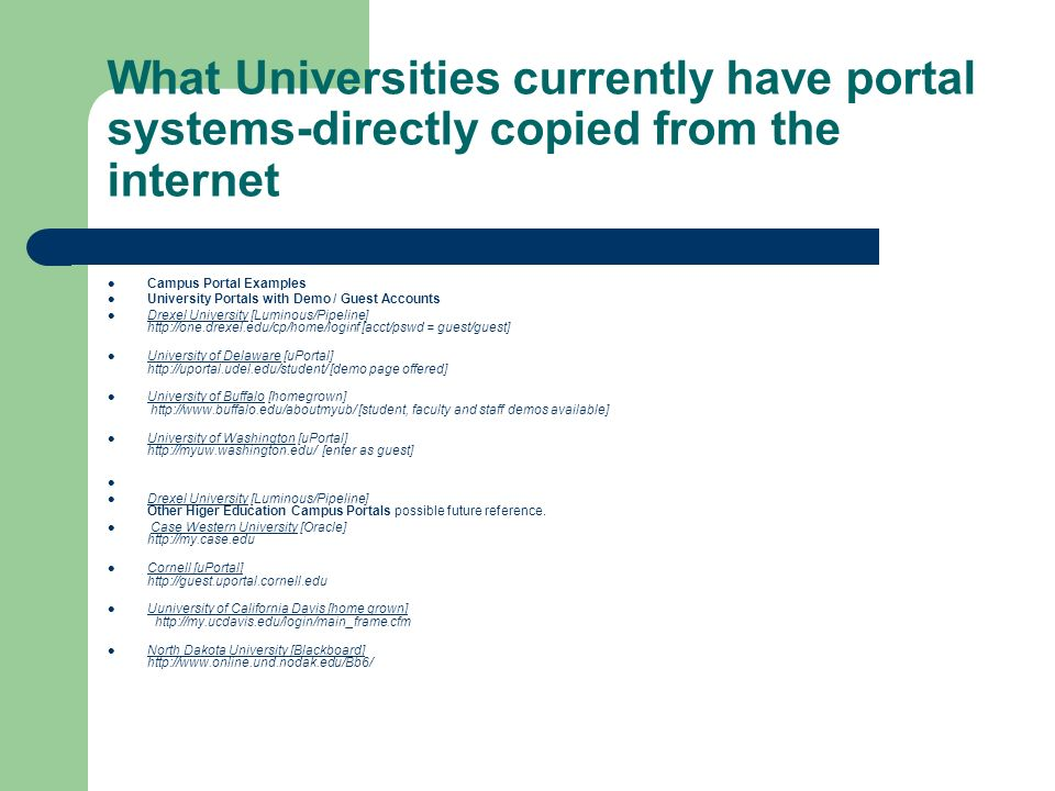 What Universities currently have portal systems-directly copied from the internet Campus Portal Examples University Portals with Demo / Guest Accounts Drexel University [Luminous/Pipeline] http://one.drexel.edu/cp/home/loginf [acct/pswd = guest/guest] Drexel University University of Delaware [uPortal] http://uportal.udel.edu/student/ [demo page offered] University of Delaware University of Buffalo [homegrown] http://www.buffalo.edu/aboutmyub/ [student, faculty and staff demos available] University of Buffalo University of Washington [uPortal] http://myuw.washington.edu/ [enter as guest] University of Washington Drexel University [Luminous/Pipeline] Other Higer Education Campus Portals possible future reference.