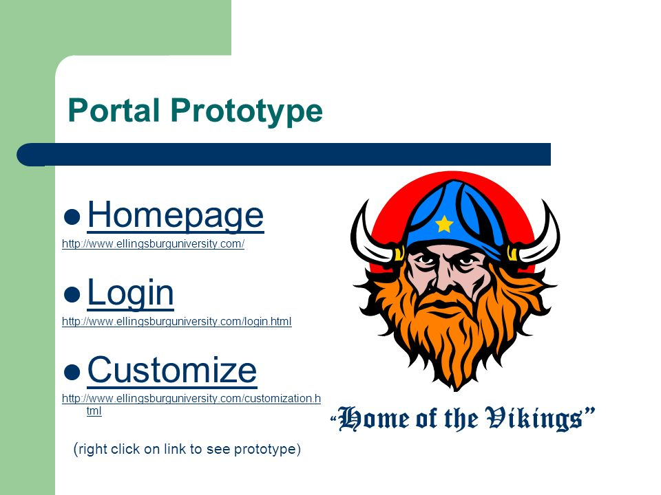 Portal Prototype Homepage http://www.ellingsburguniversity.com/ Login http://www.ellingsburguniversity.com/login.html Customize http://www.ellingsburguniversity.com/customization.h tml Home of the Vikings ( right click on link to see prototype)