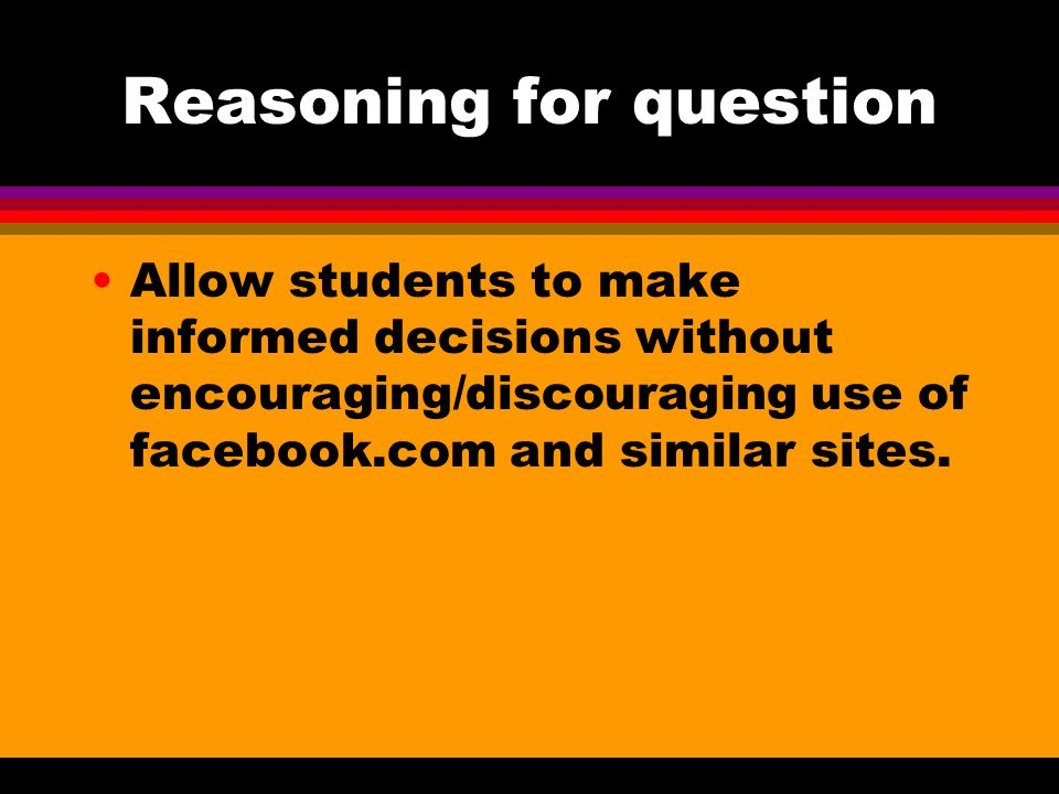 Reasoning for question Allow students to make informed decisions without encouraging/discouraging use of facebook.com and similar sites.