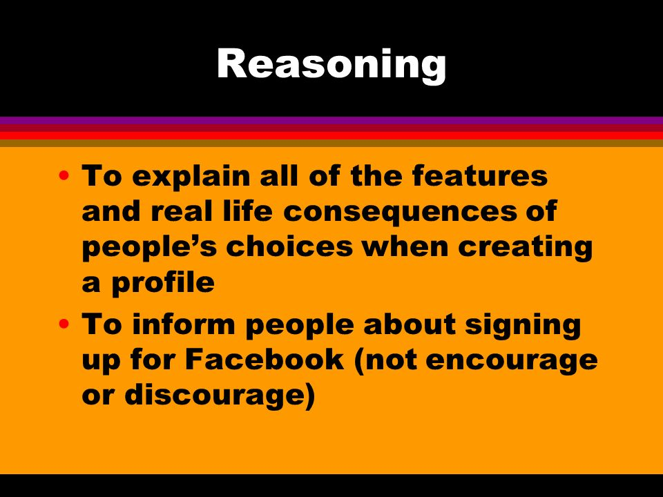 Reasoning To explain all of the features and real life consequences of peoples choices when creating a profile To inform people about signing up for Facebook (not encourage or discourage)