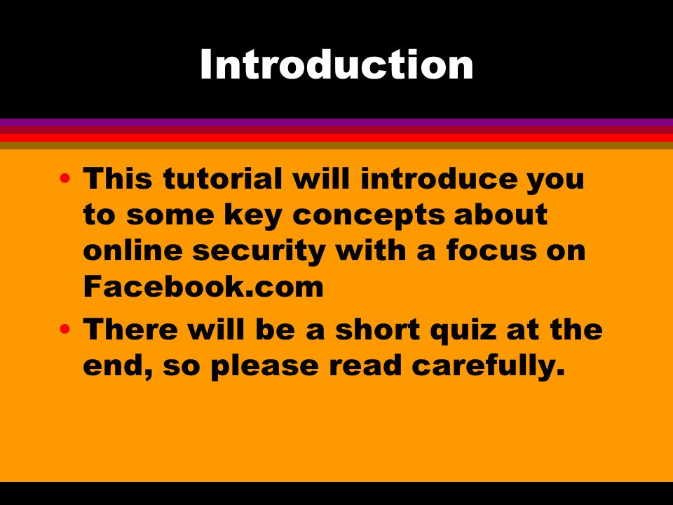 Introduction This tutorial will introduce you to some key concepts about online security with a focus on Facebook.com There will be a short quiz at the end, so please read carefully.