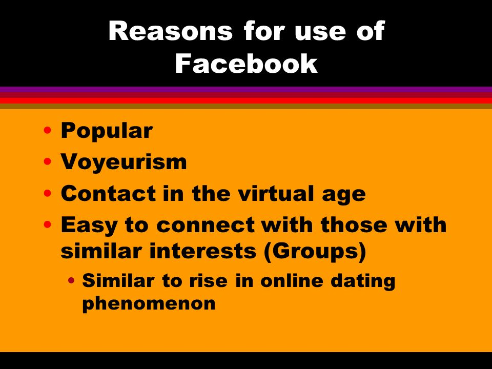 Reasons for use of Facebook Popular Voyeurism Contact in the virtual age Easy to connect with those with similar interests (Groups) Similar to rise in online dating phenomenon