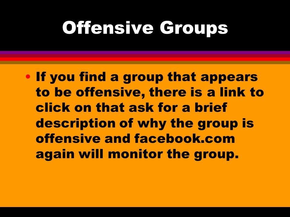 Offensive Groups If you find a group that appears to be offensive, there is a link to click on that ask for a brief description of why the group is offensive and facebook.com again will monitor the group.