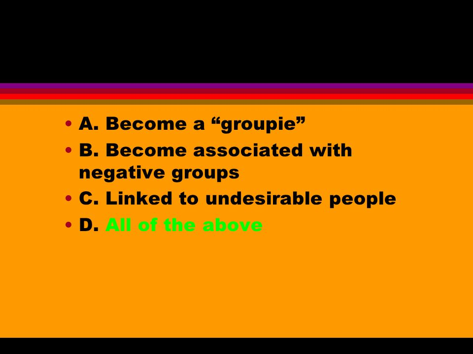 A. Become a groupie B. Become associated with negative groups C.
