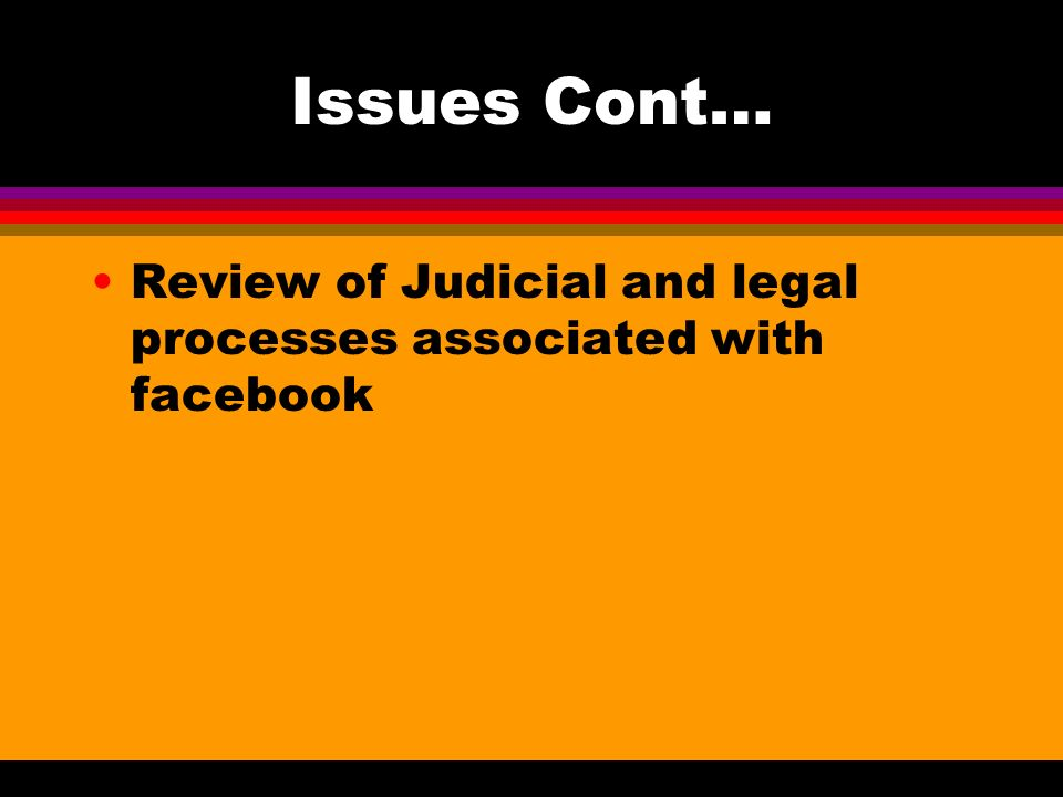 Issues Cont… Review of Judicial and legal processes associated with facebook