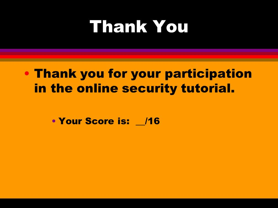 Thank You Thank you for your participation in the online security tutorial. Your Score is: __/16
