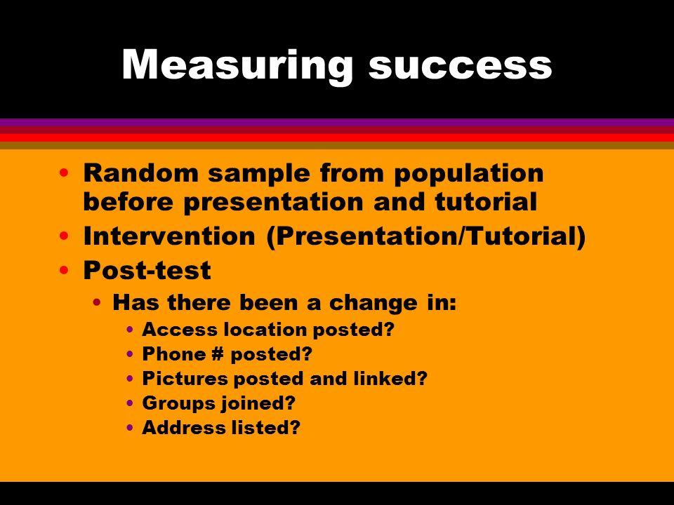 Measuring success Random sample from population before presentation and tutorial Intervention (Presentation/Tutorial) Post-test Has there been a change in: Access location posted.