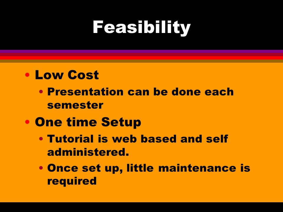 Feasibility Low Cost Presentation can be done each semester One time Setup Tutorial is web based and self administered.