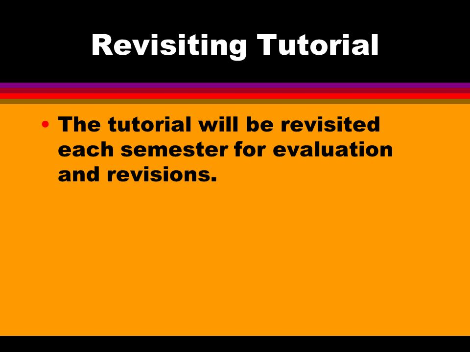 Revisiting Tutorial The tutorial will be revisited each semester for evaluation and revisions.