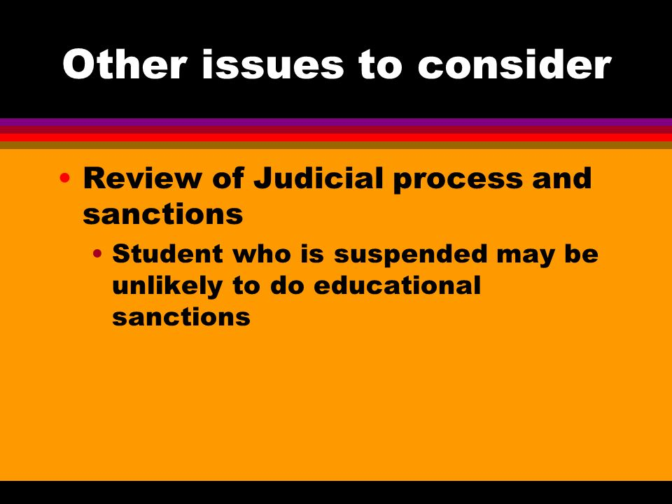 Other issues to consider Review of Judicial process and sanctions Student who is suspended may be unlikely to do educational sanctions
