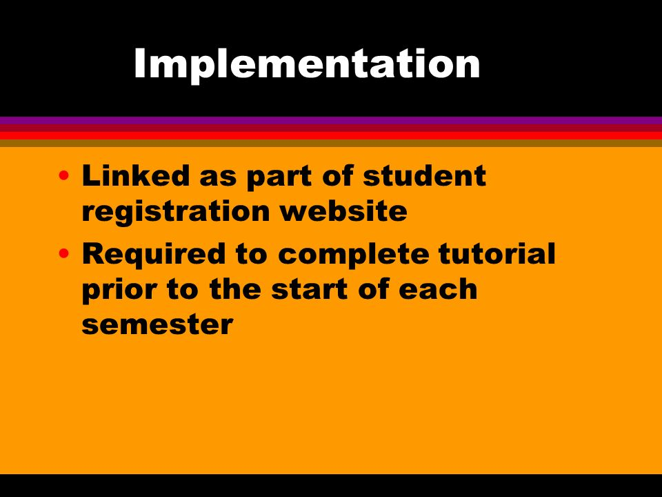 Implementation Linked as part of student registration website Required to complete tutorial prior to the start of each semester