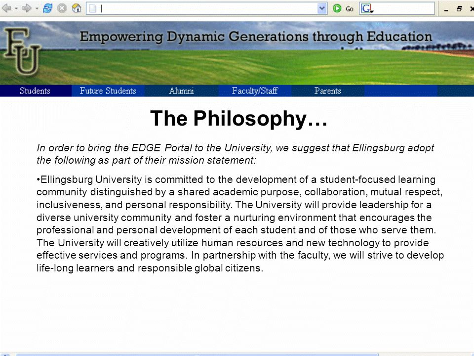 The Philosophy… In order to bring the EDGE Portal to the University, we suggest that Ellingsburg adopt the following as part of their mission statement: Ellingsburg University is committed to the development of a student-focused learning community distinguished by a shared academic purpose, collaboration, mutual respect, inclusiveness, and personal responsibility.