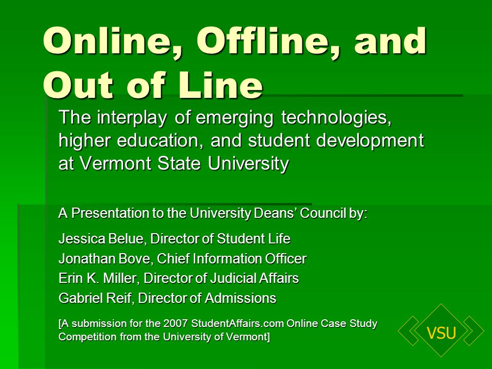 VSU Online, Offline, and Out of Line The interplay of emerging technologies, higher education, and student development at Vermont State University A Presentation to the University Deans Council by: Jessica Belue, Director of Student Life Jonathan Bove, Chief Information Officer Erin K.