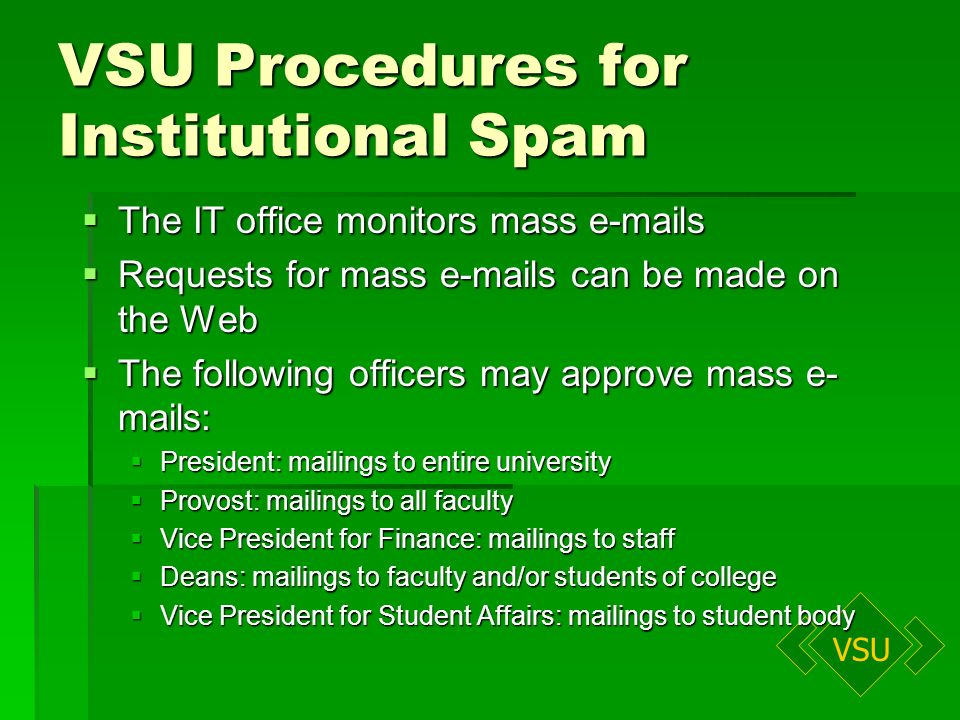 VSU VSU Procedures for Institutional Spam The IT office monitors mass e-mails The IT office monitors mass e-mails Requests for mass e-mails can be made on the Web Requests for mass e-mails can be made on the Web The following officers may approve mass e- mails: The following officers may approve mass e- mails: President: mailings to entire university President: mailings to entire university Provost: mailings to all faculty Provost: mailings to all faculty Vice President for Finance: mailings to staff Vice President for Finance: mailings to staff Deans: mailings to faculty and/or students of college Deans: mailings to faculty and/or students of college Vice President for Student Affairs: mailings to student body Vice President for Student Affairs: mailings to student body