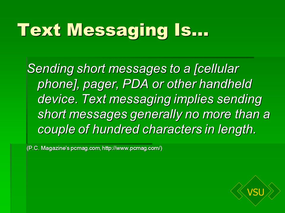 VSU Text Messaging Is… Sending short messages to a [cellular phone], pager, PDA or other handheld device.