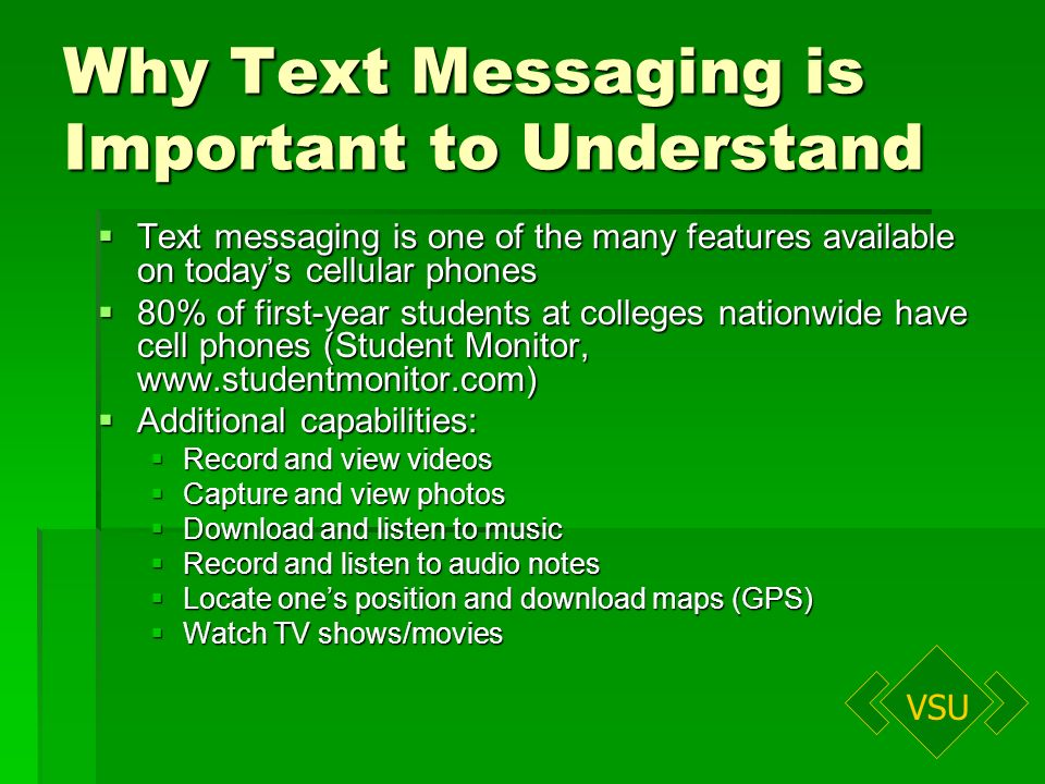 VSU Why Text Messaging is Important to Understand Text messaging is one of the many features available on todays cellular phones Text messaging is one of the many features available on todays cellular phones 80% of first-year students at colleges nationwide have cell phones (Student Monitor, www.studentmonitor.com) 80% of first-year students at colleges nationwide have cell phones (Student Monitor, www.studentmonitor.com) Additional capabilities: Additional capabilities: Record and view videos Record and view videos Capture and view photos Capture and view photos Download and listen to music Download and listen to music Record and listen to audio notes Record and listen to audio notes Locate ones position and download maps (GPS) Locate ones position and download maps (GPS) Watch TV shows/movies Watch TV shows/movies