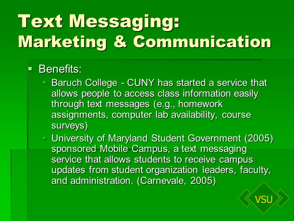 VSU Text Messaging: Marketing & Communication Benefits: Benefits: Baruch College - CUNY has started a service that allows people to access class information easily through text messages (e.g., homework assignments, computer lab availability, course surveys) Baruch College - CUNY has started a service that allows people to access class information easily through text messages (e.g., homework assignments, computer lab availability, course surveys) University of Maryland Student Government (2005) sponsored Mobile Campus, a text messaging service that allows students to receive campus updates from student organization leaders, faculty, and administration.
