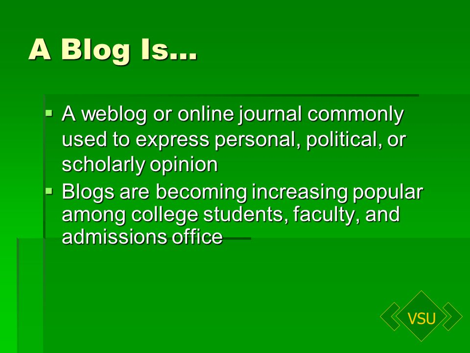 A Blog Is… A weblog or online journal commonly used to express personal, political, or scholarly opinion A weblog or online journal commonly used to express personal, political, or scholarly opinion Blogs are becoming increasing popular among college students, faculty, and admissions office Blogs are becoming increasing popular among college students, faculty, and admissions office