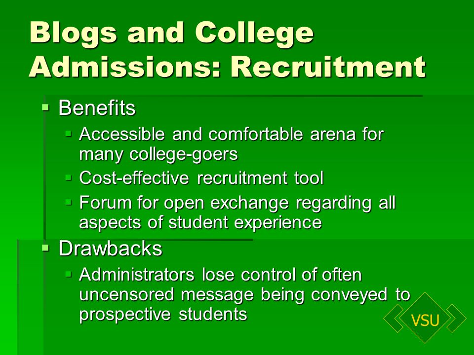 VSU Blogs and College Admissions: Recruitment Benefits Benefits Accessible and comfortable arena for many college-goers Accessible and comfortable arena for many college-goers Cost-effective recruitment tool Cost-effective recruitment tool Forum for open exchange regarding all aspects of student experience Forum for open exchange regarding all aspects of student experience Drawbacks Drawbacks Administrators lose control of often uncensored message being conveyed to prospective students Administrators lose control of often uncensored message being conveyed to prospective students