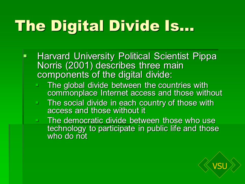 VSU The Digital Divide Is… Harvard University Political Scientist Pippa Norris (2001) describes three main components of the digital divide: Harvard University Political Scientist Pippa Norris (2001) describes three main components of the digital divide: The global divide between the countries with commonplace Internet access and those without The global divide between the countries with commonplace Internet access and those without The social divide in each country of those with access and those without it The social divide in each country of those with access and those without it The democratic divide between those who use technology to participate in public life and those who do not The democratic divide between those who use technology to participate in public life and those who do not