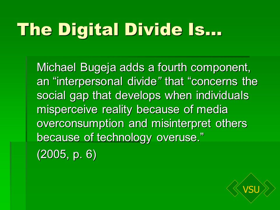 VSU The Digital Divide Is… Michael Bugeja adds a fourth component, an interpersonal divide that concerns the social gap that develops when individuals misperceive reality because of media overconsumption and misinterpret others because of technology overuse.