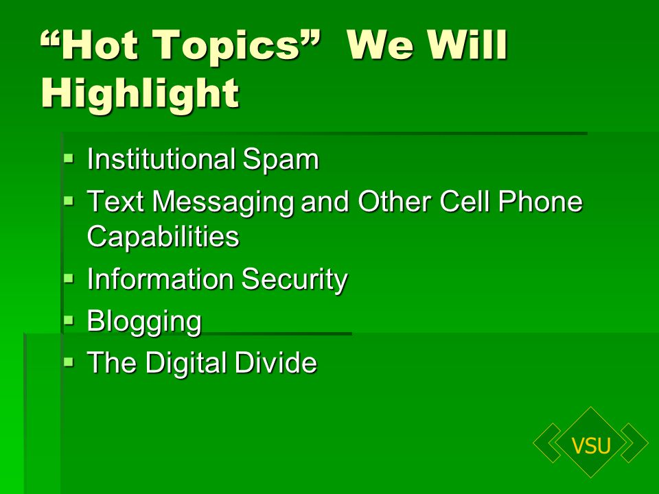 VSU Hot Topics We Will Highlight Institutional Spam Institutional Spam Text Messaging and Other Cell Phone Capabilities Text Messaging and Other Cell Phone Capabilities Information Security Information Security Blogging Blogging The Digital Divide The Digital Divide