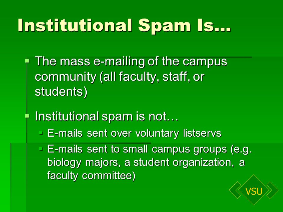 VSU Institutional Spam Is… The mass e-mailing of the campus community (all faculty, staff, or students) The mass e-mailing of the campus community (all faculty, staff, or students) Institutional spam is not… Institutional spam is not… E-mails sent over voluntary listservs E-mails sent over voluntary listservs E-mails sent to small campus groups (e.g.